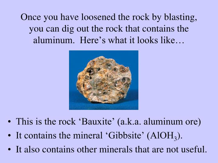 Once you have loosened the rock by blasting, you can dig out the rock that contains the aluminum.  Here's what it looks like…