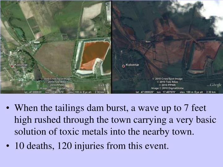 When the tailings dam burst, a wave up to 7 feet high rushed through the town carrying a very basic solution of toxic metals into the nearby town.