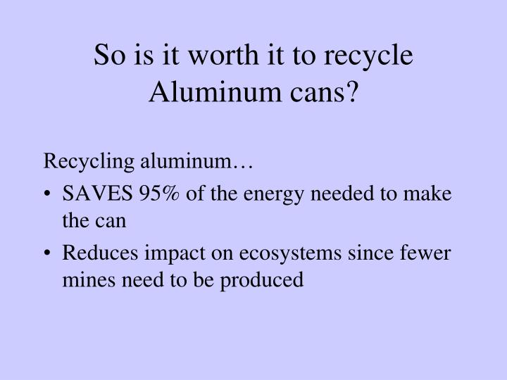 So is it worth it to recycle Aluminum cans?
