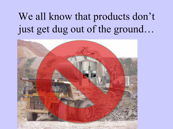 We all know that products don t just get dug out of the ground