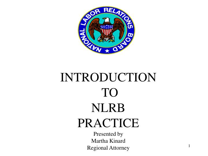 introduction to nlrb practice presented by martha kinard regional attorney n.