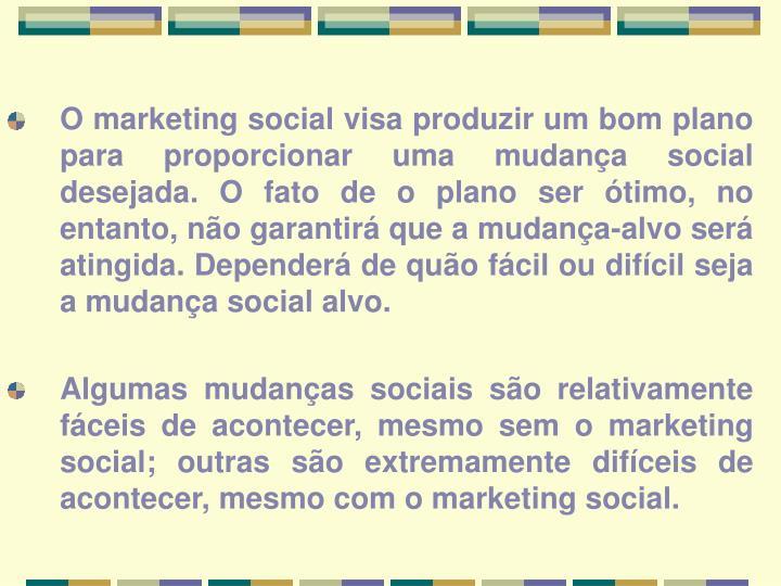 O marketing social visa produzir um bom plano para proporcionar uma mudança social desejada. O fato de o plano ser ótimo, no entanto, não garantirá que a mudança-alvo será atingida. Dependerá de quão fácil ou difícil seja a mudança social alvo.