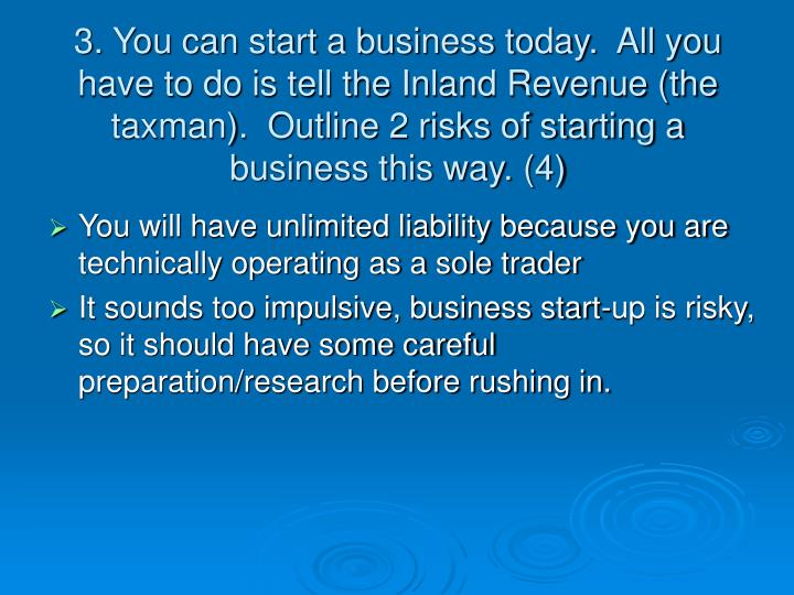 3. You can start a business today.  All you have to do is tell the Inland Revenue (the taxman).  Out...