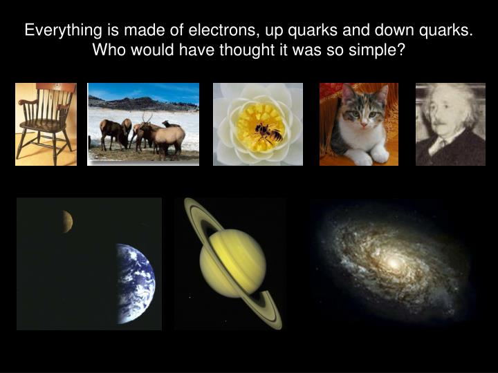 Everything is made of electrons, up quarks and down quarks.