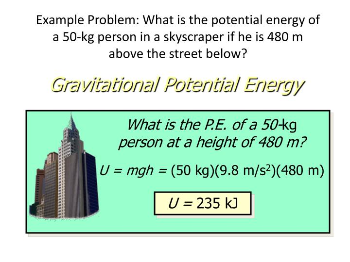 Example Problem: What is the potential energy of a 50-kg person in a skyscraper if he is 480 m above the street below?