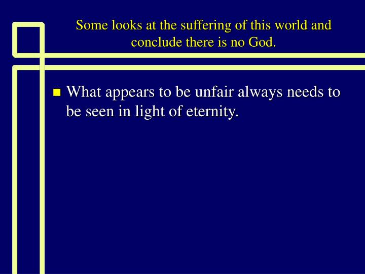 Some looks at the suffering of this world and conclude there is no god
