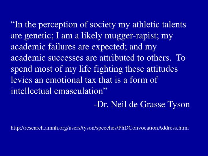 """""""In the perception of society my athletic talents are genetic; I am a likely mugger-rapist; my academic failures are expected; and my academic successes are attributed to others.  To spend most of my life fighting these attitudes levies an emotional tax that is a form of intellectual emasculation"""""""