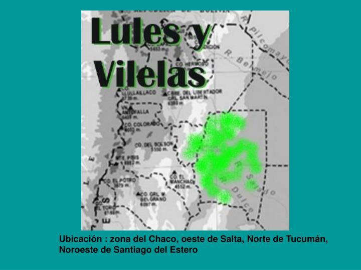Ubicación : zona del Chaco, oeste de Salta, Norte de Tucumán, Noroeste de Santiago del Estero