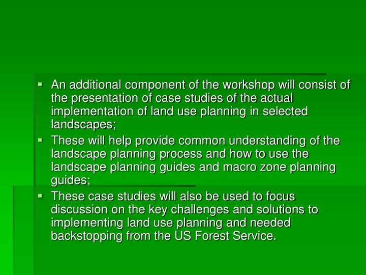 An additional component of the workshop will consist of the presentation of case studies of the actual implementation of land use planning in selected landscapes;