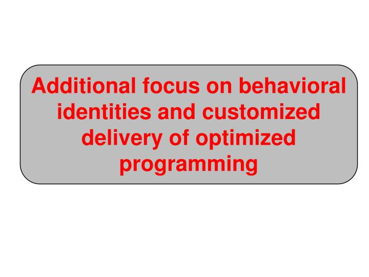 Additional focus on behavioral identities and customized delivery of optimized programming