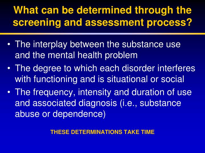What can be determined through the screening and assessment process?