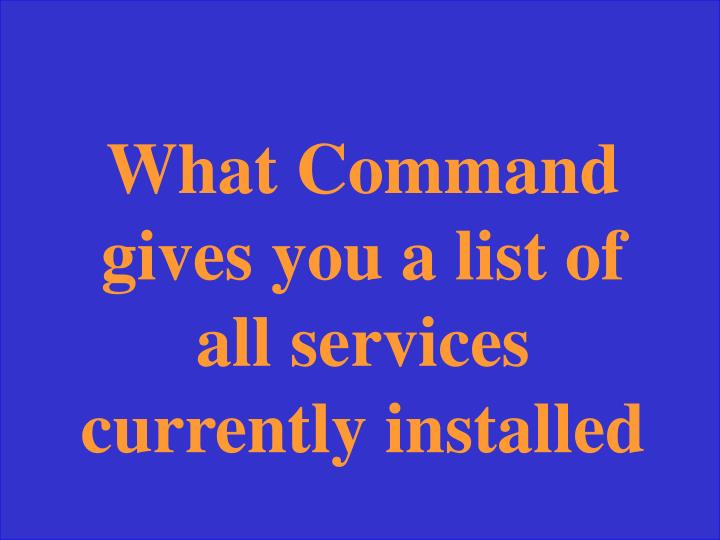 What Command gives you a list of all services currently installed