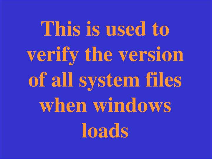 This is used to verify the version of all system files when windows loads