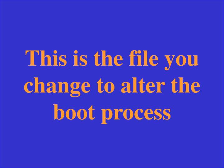 This is the file you change to alter the boot process