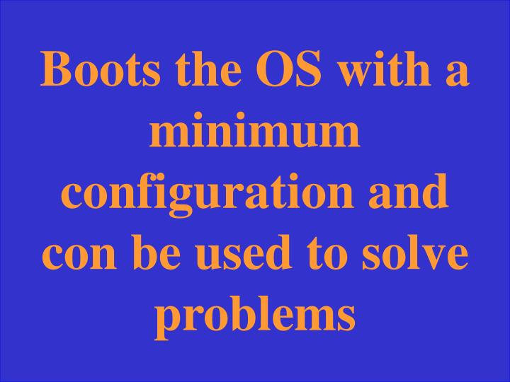 Boots the OS with a minimum configuration and con be used to solve problems