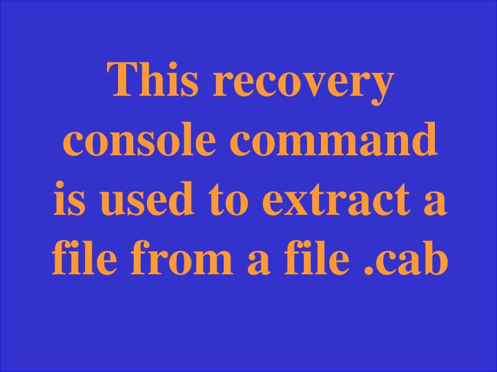 This recovery console command is used to extract a file from a file .cab