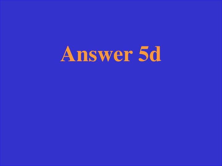 Answer 5d