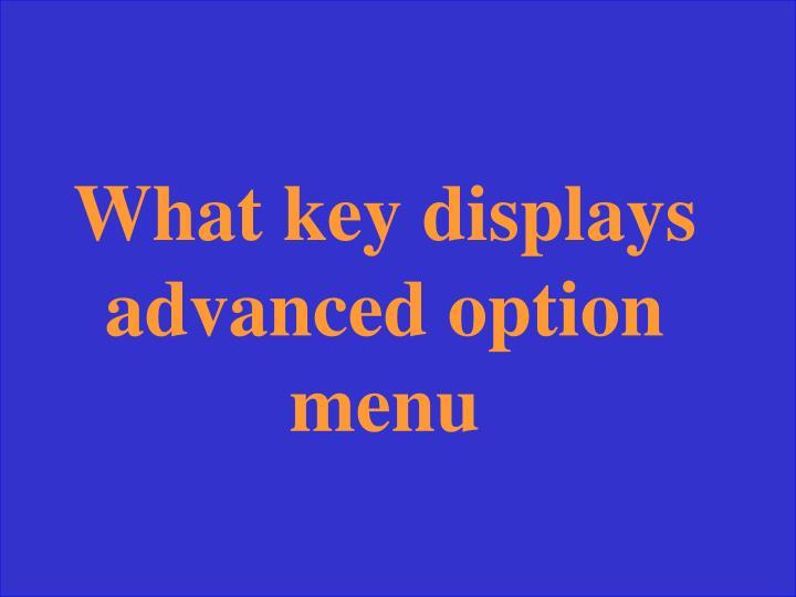 What key displays advanced option menu