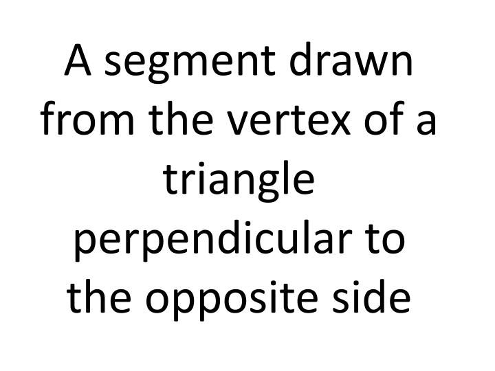 A segment drawn from the vertex of a triangle perpendicular to the opposite side