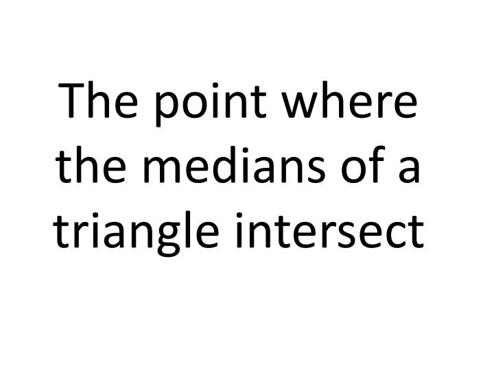 The point where the medians of a triangle intersect