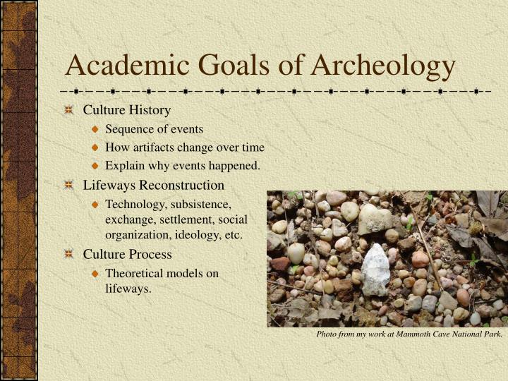 what are the goals of archaeology A goal of public archaeology is the preservation of the fragile sites of our prehistoric and historic past that are being destroyed at an alarming rate through.