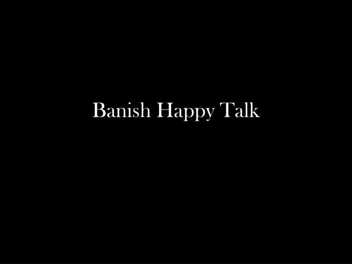Banish Happy Talk