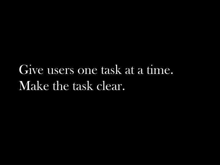 Give users one task at a time.
