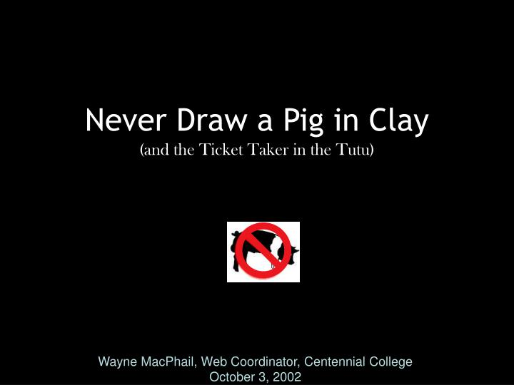 Never draw a pig in clay and the ticket taker in the tutu