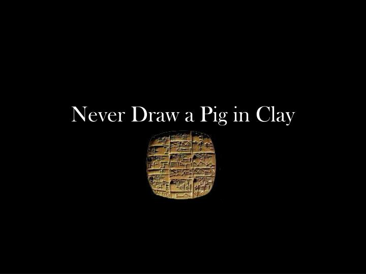 Never Draw a Pig in Clay