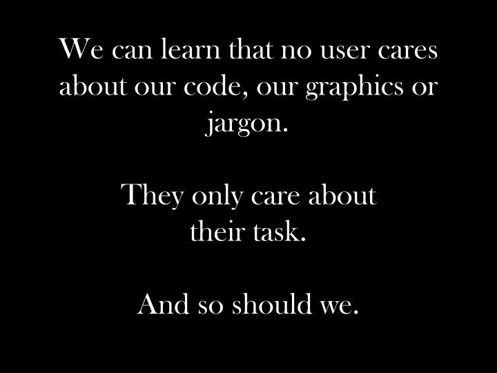 We can learn that no user cares about our code, our graphics or jargon.