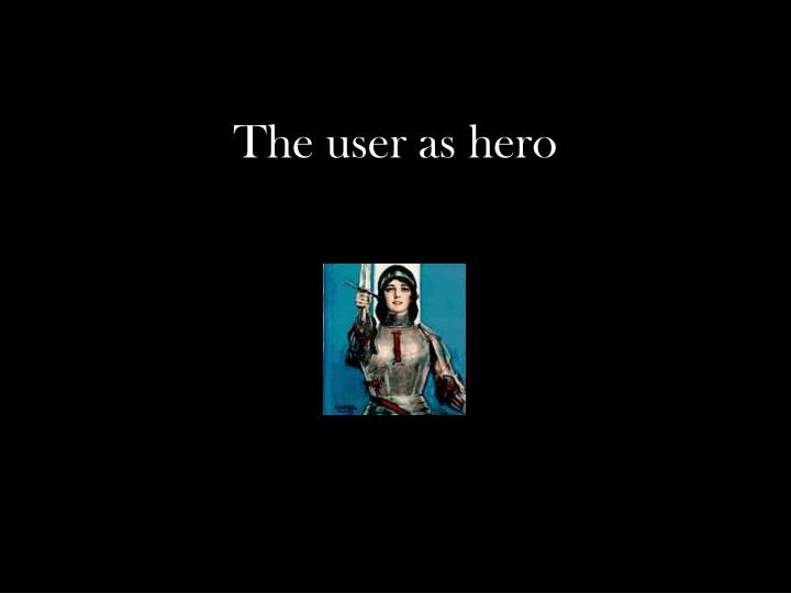 The user as hero