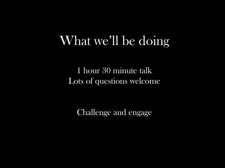 What we ll be doing 1 hour 30 minute talk lots of questions welcome challenge and engage