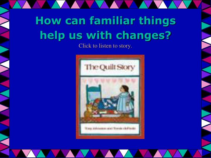 how can familiar things help us with changes click to listen to story n.