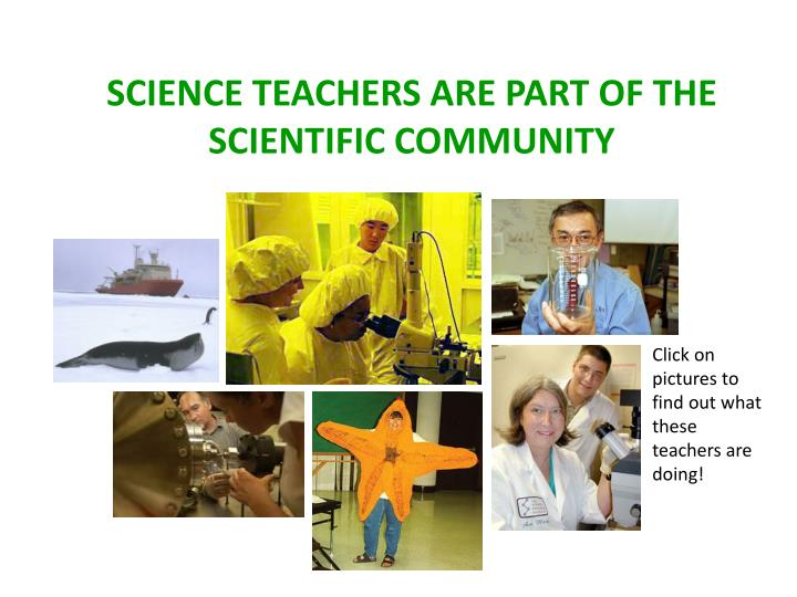 SCIENCE TEACHERS ARE PART OF THE SCIENTIFIC COMMUNITY