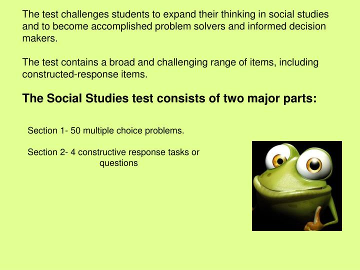 The test challenges students to expand their thinking in social studies and to become accomplished problem solvers and informed decision makers.