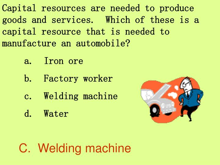 Capital resources are needed to produce goods and services.  Which of these is a capital resource that is needed to manufacture an automobile?