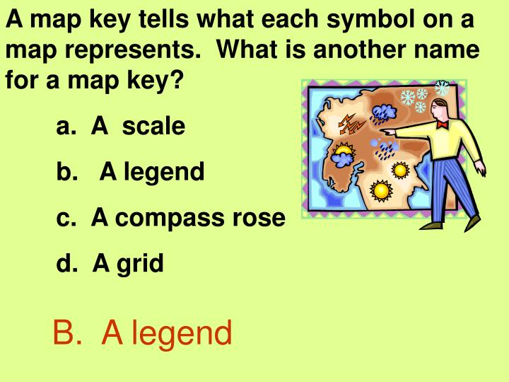 A map key tells what each symbol on a map represents.  What is another name for a map key?