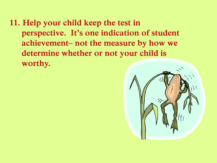 11. Help your child keep the test in perspective.  It's one indication of student achievement– not the measure by how we determine whether or not your child is worthy.