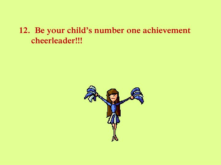 12.  Be your child's number one achievement cheerleader!!!