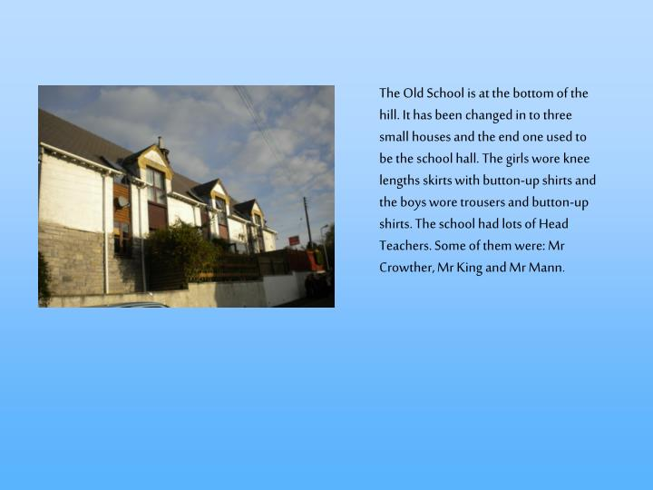 The Old School is at the bottom of the hill. It has been changed in to three small houses and the end one used to be the school hall. The girls wore knee lengths skirts with button-up shirts and the boys wore trousers and button-up shirts. The school had lots of Head Teachers. Some of them were: Mr Crowther, Mr King and Mr Mann