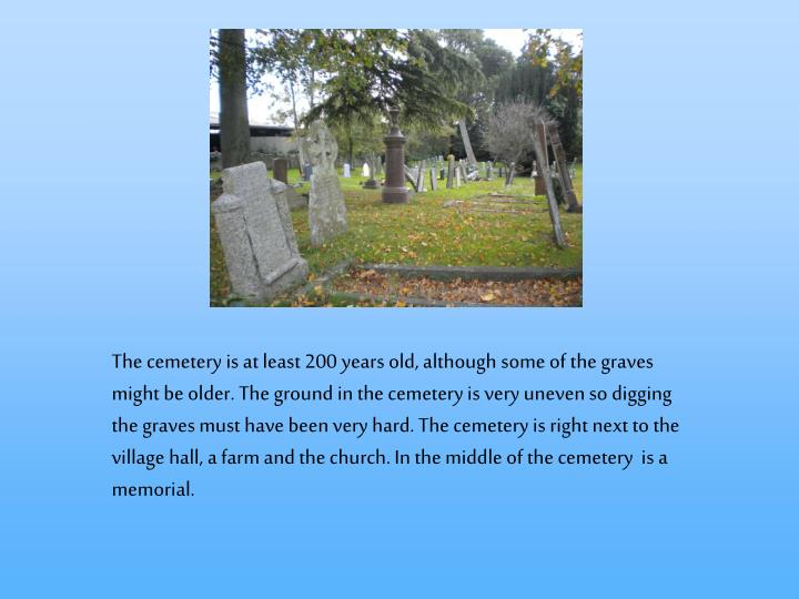 The cemetery is at least 200 years old, although some of the graves might be older. The ground in th...