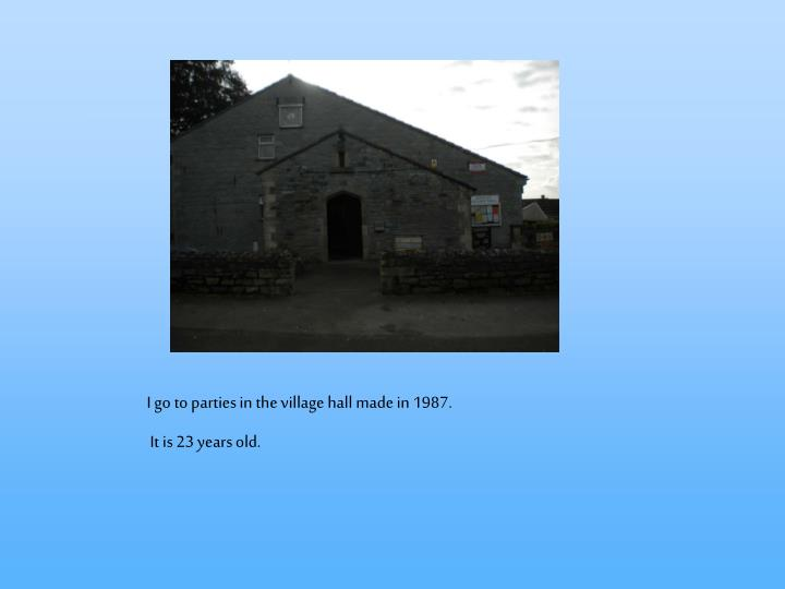 I go to parties in the village hall made in 1987.
