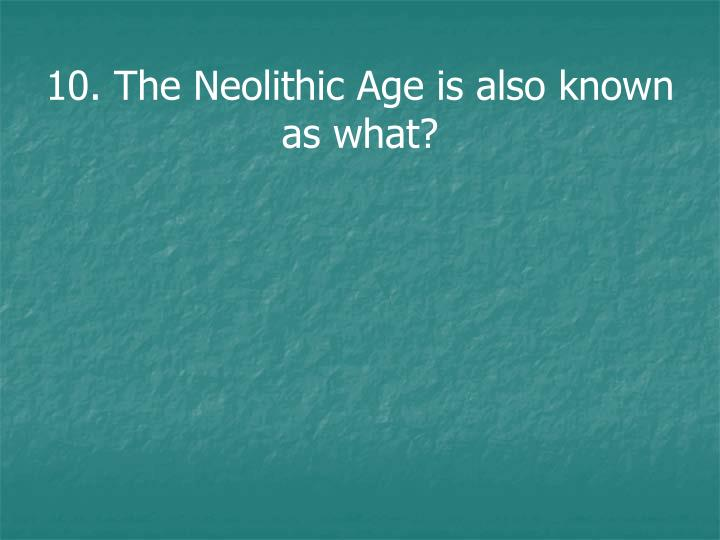 10. The Neolithic Age is also known as what?