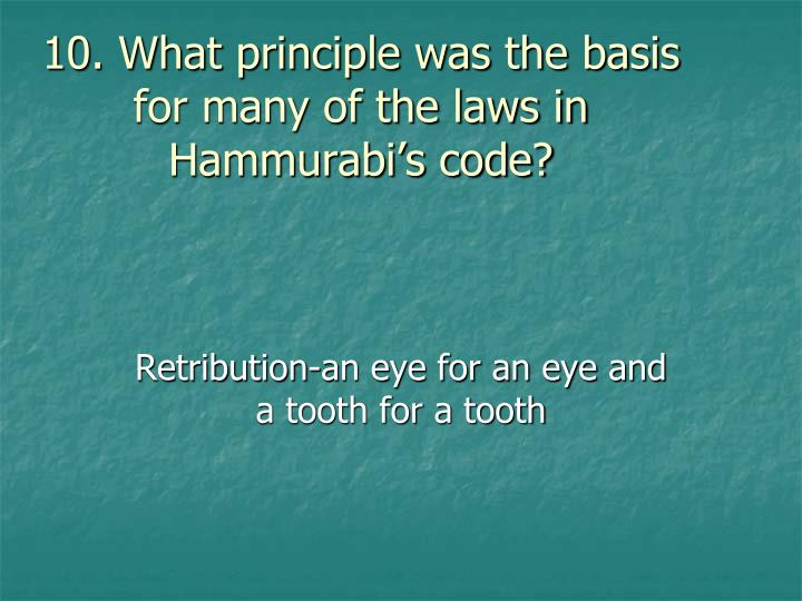 10. What principle was the basis for many of the laws in Hammurabi's code?