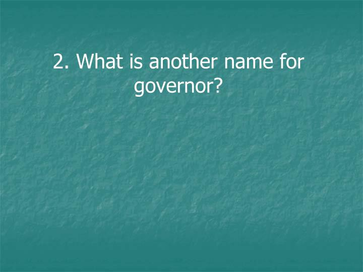 2. What is another name for governor?