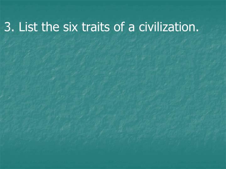 3. List the six traits of a civilization.