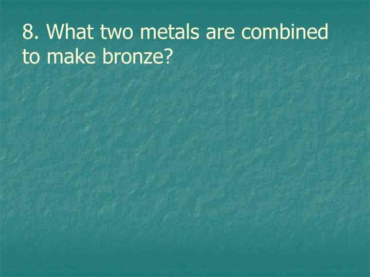 8. What two metals are combined to make bronze?