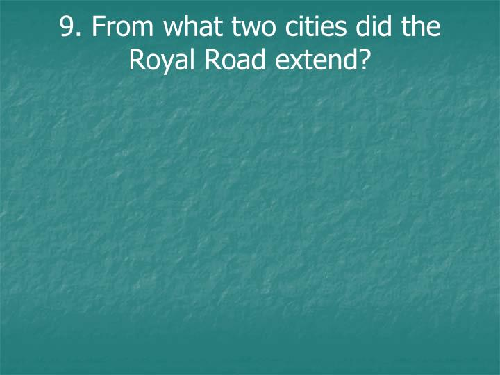 9. From what two cities did the Royal Road extend?