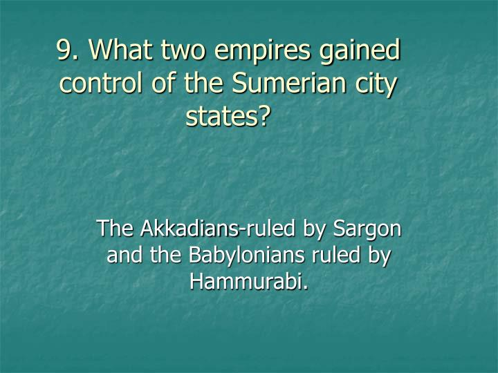 9. What two empires gained control of the Sumerian city states?
