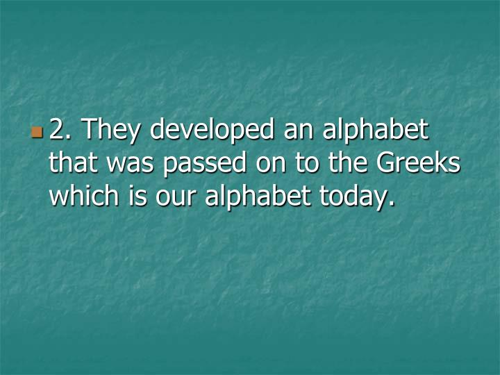 2. They developed an alphabet that was passed on to the Greeks which is our alphabet today.